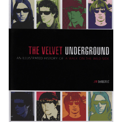 Jim DeRogatis - The Velvet Underground - An Illustrated History of a Walk on the Wild Side